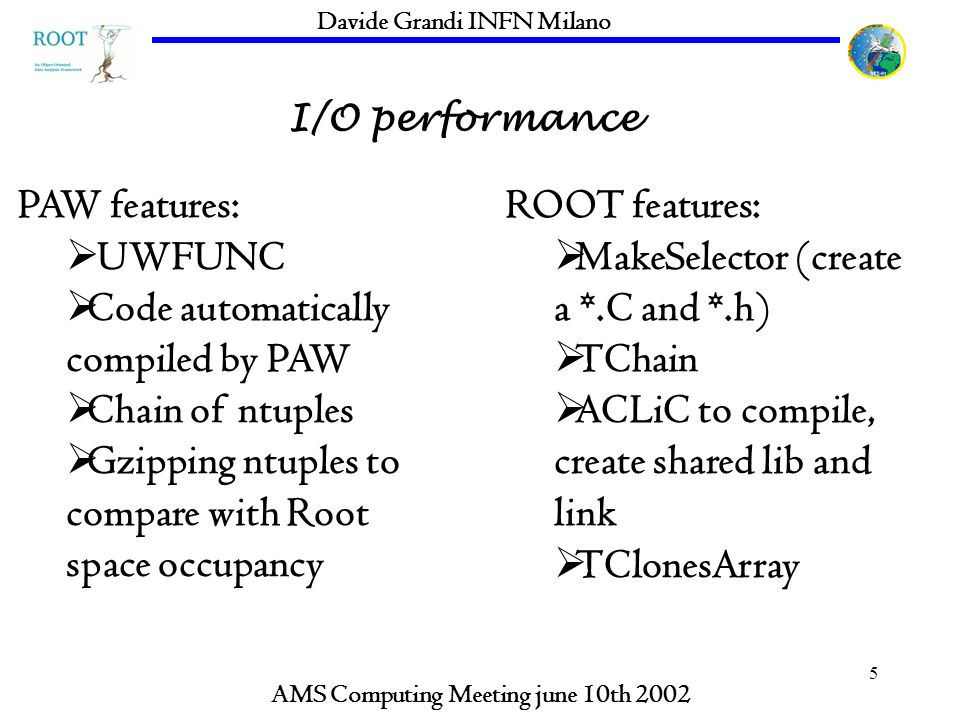 5 I/O performance AMS Computing Meeting june 10th 2002 Davide Grandi INFN Milano PAW features: UWFUNC Code automatically compiled by PAW Chain of ntuples Gzipping ntuples to compare with Root space occupancy ROOT features: MakeSelector (create a *.C and *.h) TChain ACLiC to compile, create shared lib and link TClonesArray