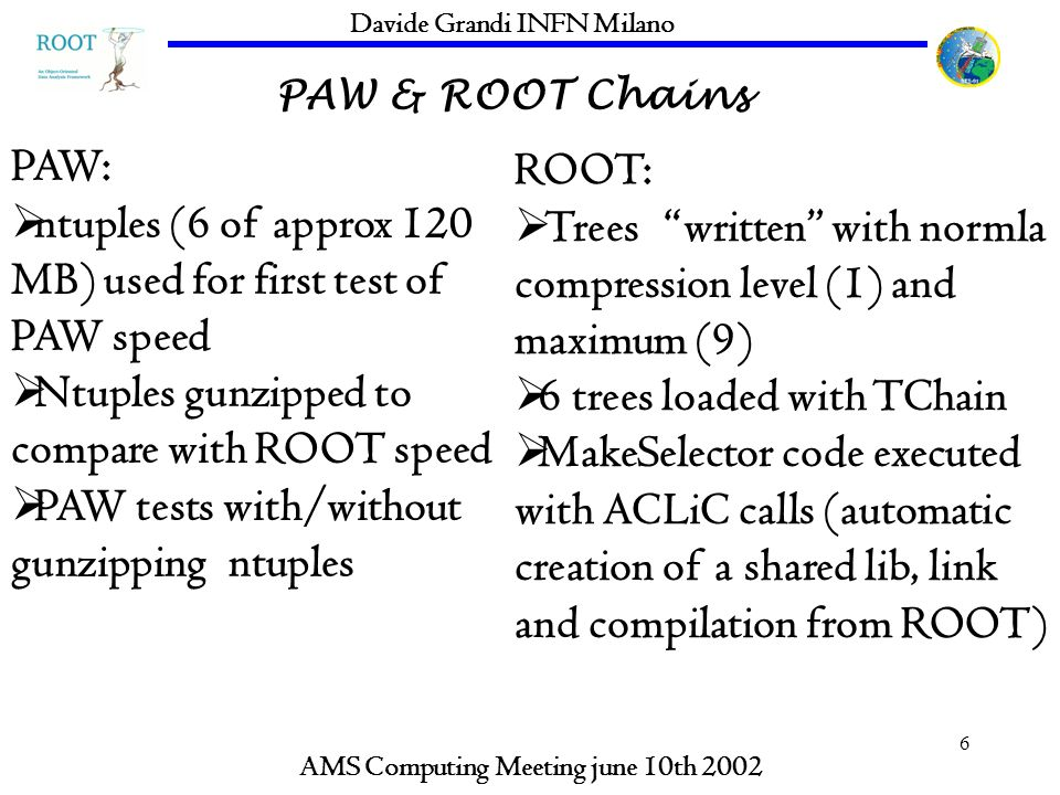 6 PAW & ROOT Chains AMS Computing Meeting june 10th 2002 Davide Grandi INFN Milano PAW: ntuples (6 of approx 120 MB) used for first test of PAW speed Ntuples gunzipped to compare with ROOT speed PAW tests with/without gunzipping ntuples ROOT: Trees written with normla compression level (1) and maximum (9) 6 trees loaded with TChain MakeSelector code executed with ACLiC calls (automatic creation of a shared lib, link and compilation from ROOT)