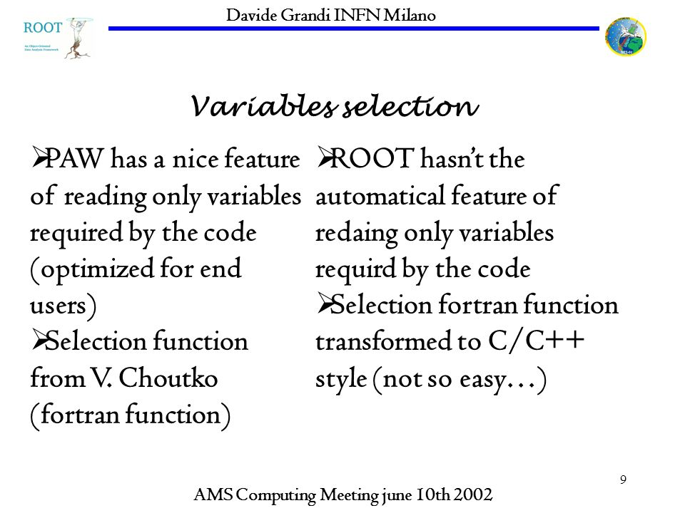 9 Variables selection AMS Computing Meeting june 10th 2002 Davide Grandi INFN Milano PAW has a nice feature of reading only variables required by the code (optimized for end users) Selection function from V.