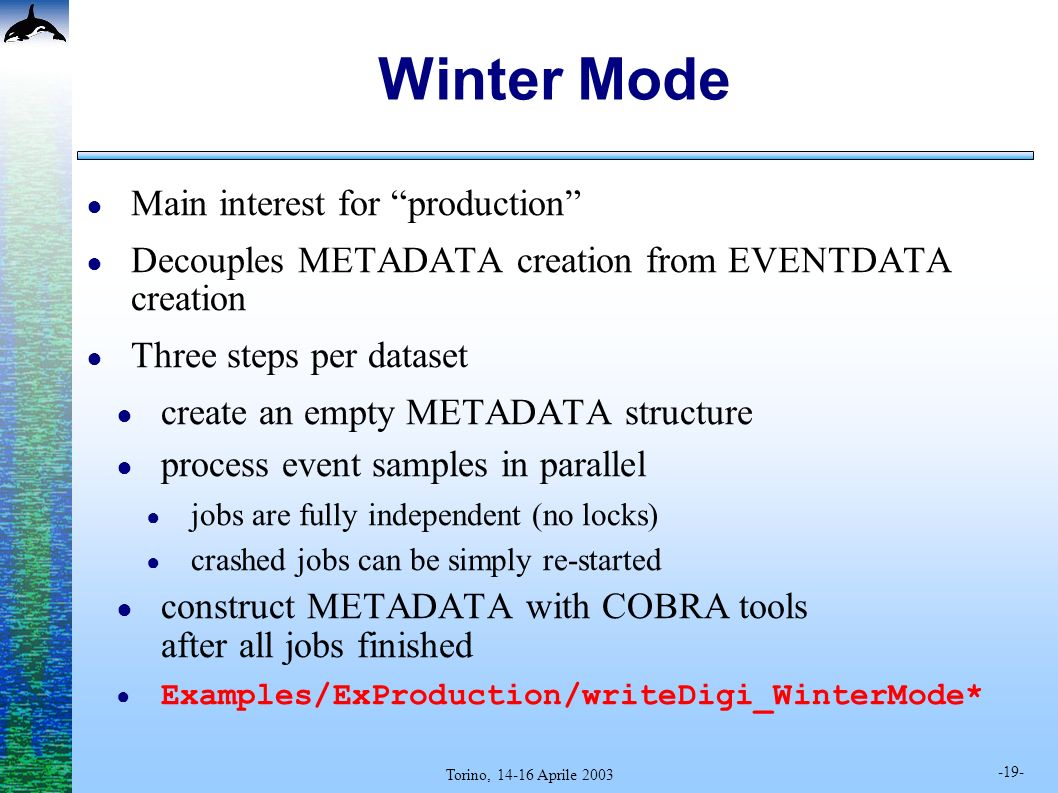 -19- Torino, 14-16 Aprile 2003 Winter Mode Main interest for production Decouples METADATA creation from EVENTDATA creation Three steps per dataset create an empty METADATA structure process event samples in parallel jobs are fully independent (no locks) crashed jobs can be simply re-started construct METADATA with COBRA tools after all jobs finished Examples/ExProduction/writeDigi_WinterMode*
