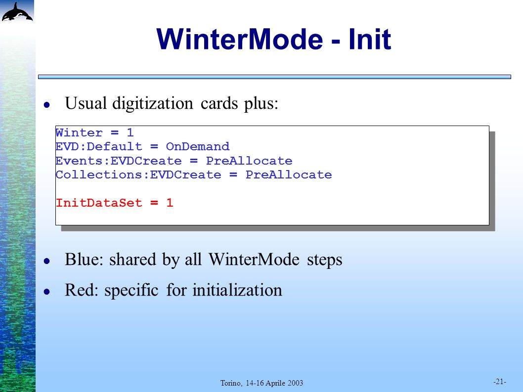 -21- Torino, 14-16 Aprile 2003 WinterMode - Init Usual digitization cards plus: Blue: shared by all WinterMode steps Red: specific for initialization Winter = 1 EVD:Default = OnDemand Events:EVDCreate = PreAllocate Collections:EVDCreate = PreAllocate InitDataSet = 1 Winter = 1 EVD:Default = OnDemand Events:EVDCreate = PreAllocate Collections:EVDCreate = PreAllocate InitDataSet = 1