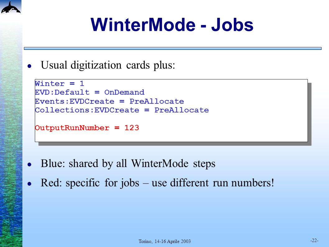 -22- Torino, 14-16 Aprile 2003 WinterMode - Jobs Usual digitization cards plus: Blue: shared by all WinterMode steps Red: specific for jobs – use different run numbers.