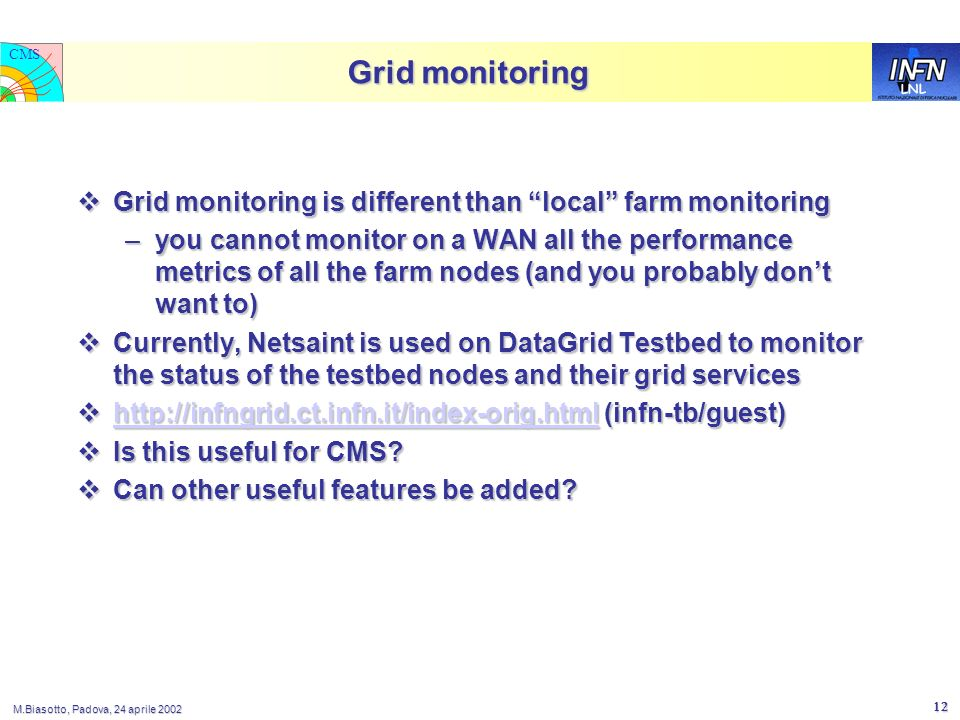LNL CMS M.Biasotto, Padova, 24 aprile 2002 12 Grid monitoring Grid monitoring is different than local farm monitoring Grid monitoring is different than local farm monitoring –you cannot monitor on a WAN all the performance metrics of all the farm nodes (and you probably dont want to) Currently, Netsaint is used on DataGrid Testbed to monitor the status of the testbed nodes and their grid services Currently, Netsaint is used on DataGrid Testbed to monitor the status of the testbed nodes and their grid services http://infngrid.ct.infn.it/index-orig.html (infn-tb/guest) http://infngrid.ct.infn.it/index-orig.html (infn-tb/guest) http://infngrid.ct.infn.it/index-orig.html Is this useful for CMS.