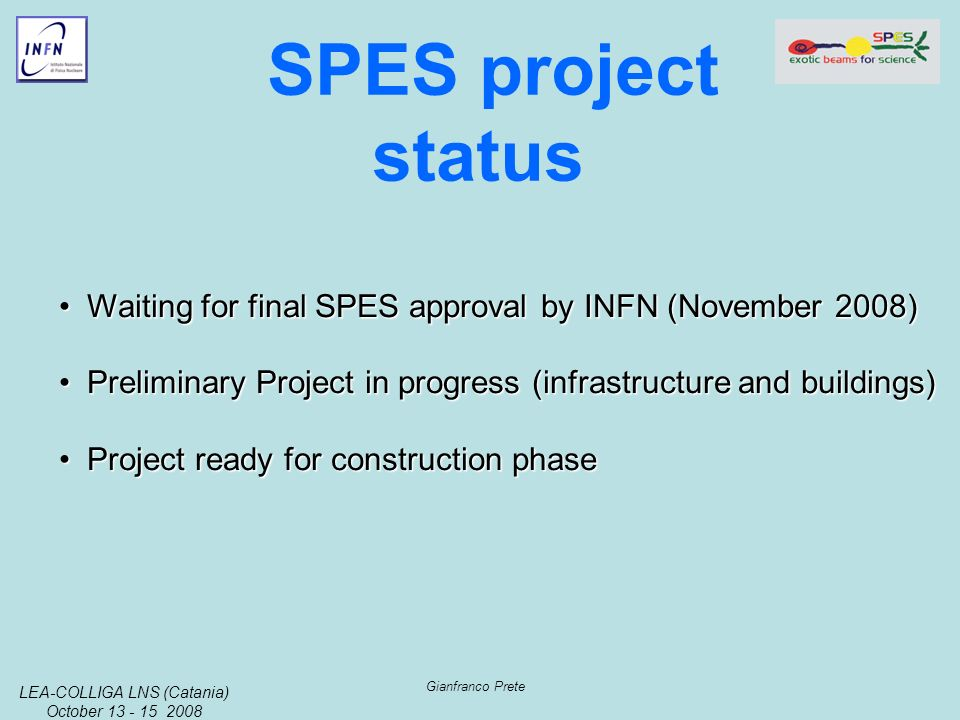LEA-COLLIGA LNS (Catania) October 13 - 15 2008 Gianfranco Prete SPES project status Waiting for final SPES approval by INFN (November 2008)Waiting for final SPES approval by INFN (November 2008) Preliminary Project in progress (infrastructure and buildings)Preliminary Project in progress (infrastructure and buildings) Project ready for construction phaseProject ready for construction phase