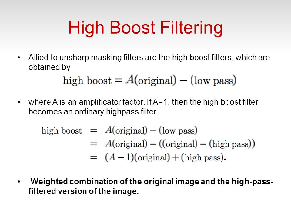 High Boost Filtering Allied to unsharp masking filters are the high boost filters, which are obtained by where A is an amplificator factor.