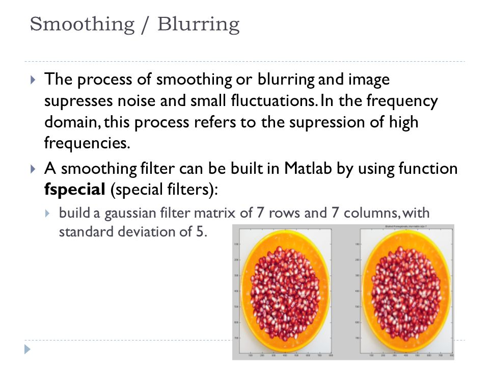 Smoothing / Blurring The process of smoothing or blurring and image supresses noise and small fluctuations.