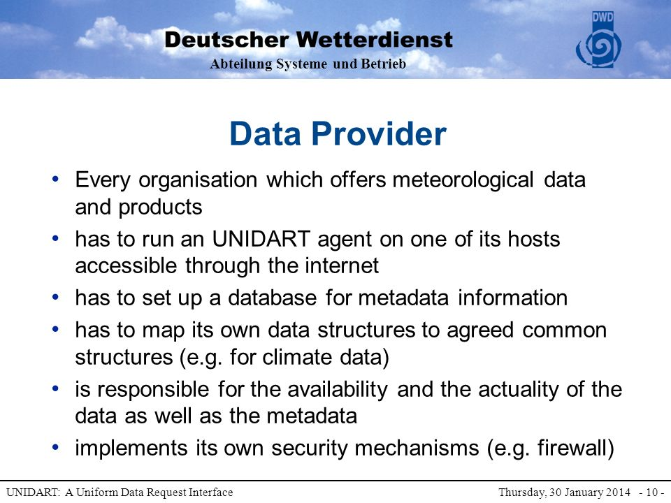 Abteilung Systeme und Betrieb UNIDART: A Uniform Data Request Interface Thursday, 30 January 2014 - 10 - Data Provider Every organisation which offers meteorological data and products has to run an UNIDART agent on one of its hosts accessible through the internet has to set up a database for metadata information has to map its own data structures to agreed common structures (e.g.