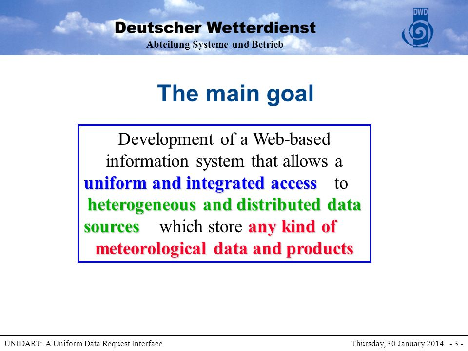 Abteilung Systeme und Betrieb UNIDART: A Uniform Data Request Interface Thursday, 30 January 2014 - 3 - which store any kind of meteorological data and products uniform and integrated access Development of a Web-based information system that allows a uniform and integrated access The main goal to heterogeneous and distributed data sources