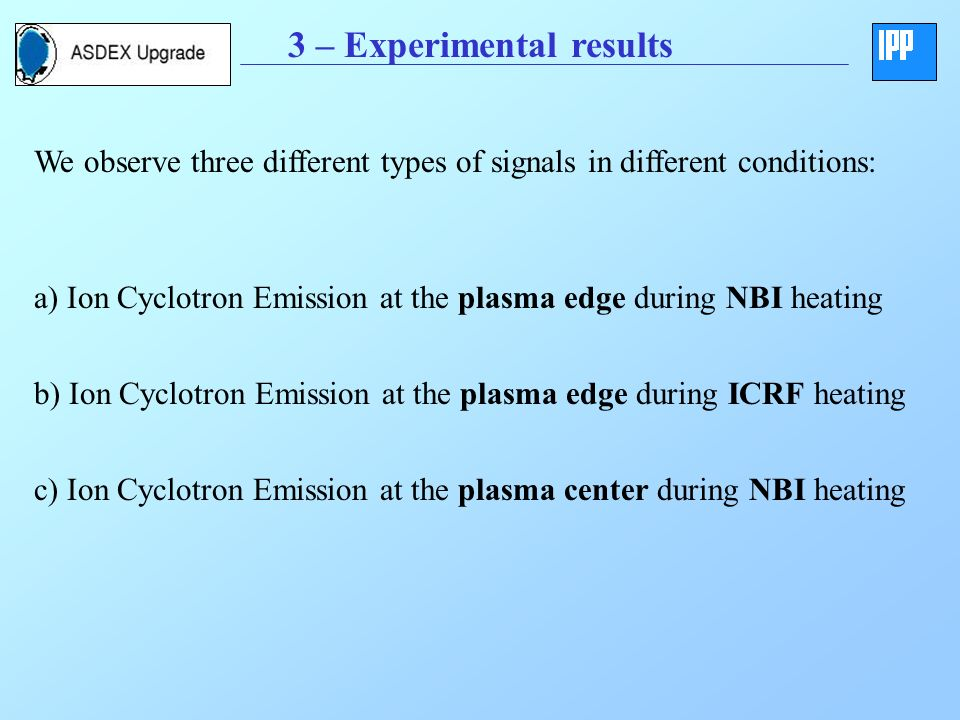 3 – Experimental results We observe three different types of signals in different conditions: a) Ion Cyclotron Emission at the plasma edge during NBI heating b) Ion Cyclotron Emission at the plasma edge during ICRF heating c) Ion Cyclotron Emission at the plasma center during NBI heating