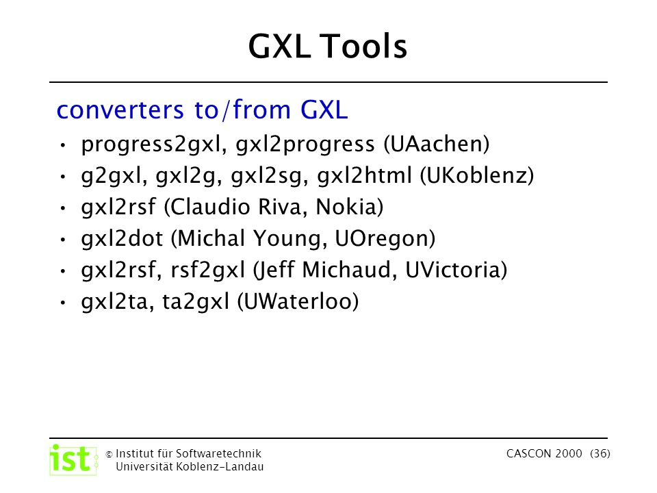 © Institut für Softwaretechnik Universität Koblenz-Landau CASCON 2000 (36) GXL Tools converters to/from GXL progress2gxl, gxl2progress (UAachen) g2gxl, gxl2g, gxl2sg, gxl2html (UKoblenz) gxl2rsf (Claudio Riva, Nokia) gxl2dot (Michal Young, UOregon) gxl2rsf, rsf2gxl (Jeff Michaud, UVictoria) gxl2ta, ta2gxl (UWaterloo)