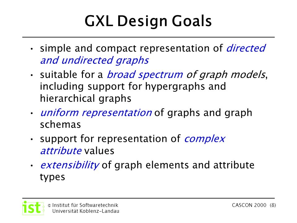 © Institut für Softwaretechnik Universität Koblenz-Landau CASCON 2000 (8) GXL Design Goals simple and compact representation of directed and undirected graphs suitable for a broad spectrum of graph models, including support for hypergraphs and hierarchical graphs uniform representation of graphs and graph schemas support for representation of complex attribute values extensibility of graph elements and attribute types
