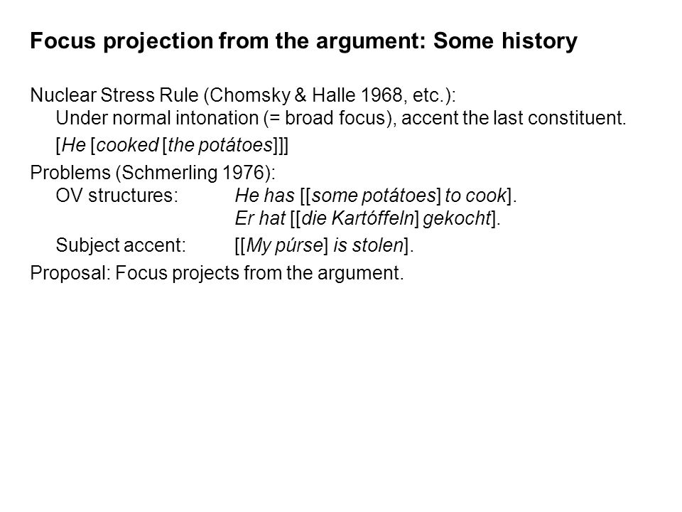 Focus projection from the argument: Some history Nuclear Stress Rule (Chomsky & Halle 1968, etc.): Under normal intonation (= broad focus), accent the last constituent.