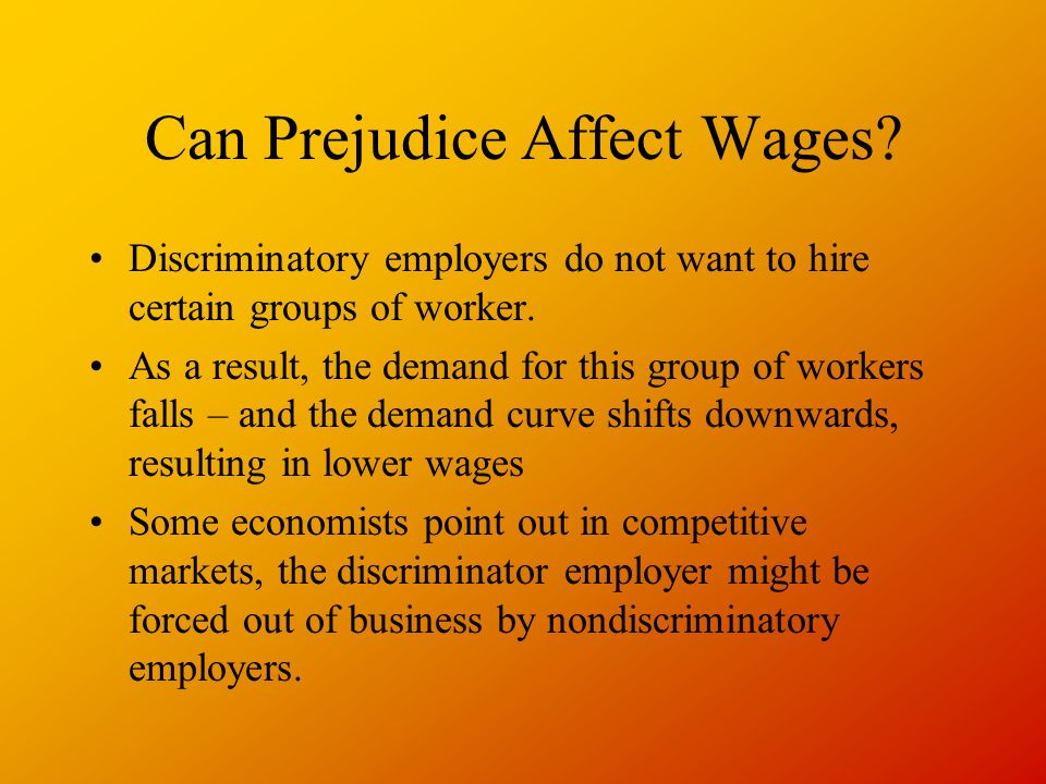 Can Prejudice Affect Wages. Discriminatory employers do not want to hire certain groups of worker.