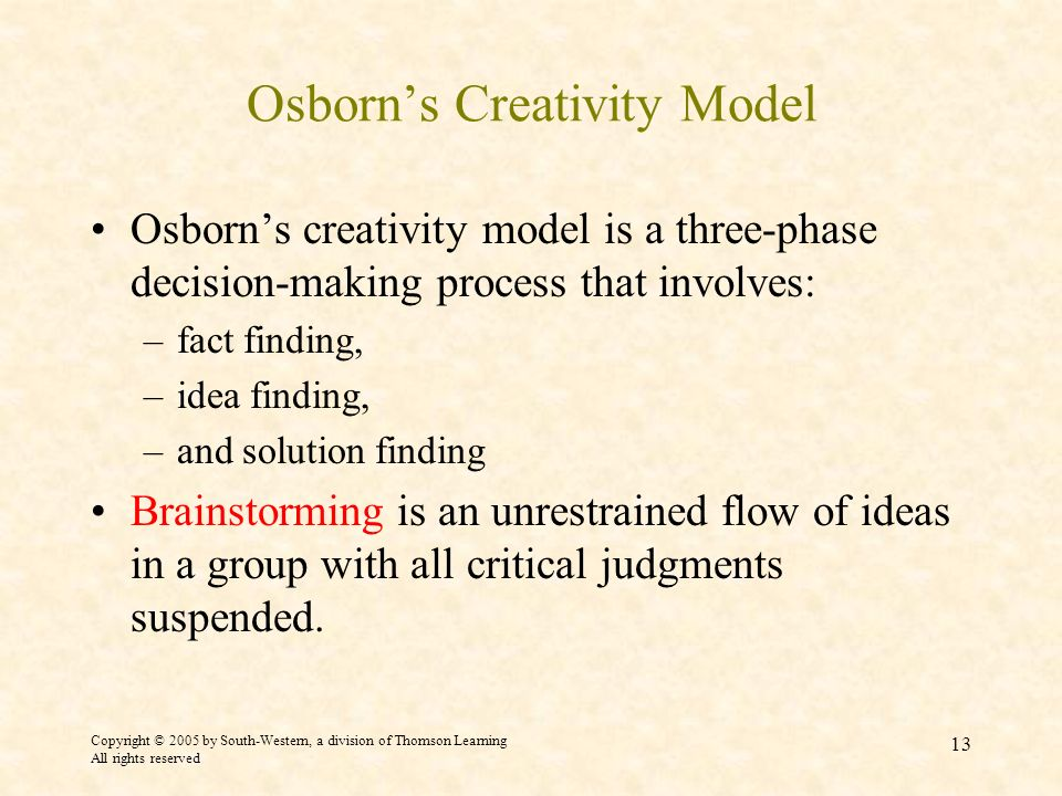 Copyright © 2005 by South-Western, a division of Thomson Learning All rights reserved 13 Osborns Creativity Model Osborns creativity model is a three-phase decision-making process that involves: –fact finding, –idea finding, –and solution finding Brainstorming is an unrestrained flow of ideas in a group with all critical judgments suspended.