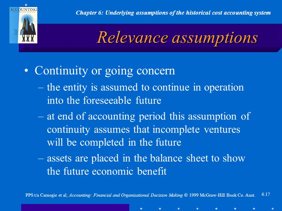 Chapter 6: Underlying assumptions of the historical cost accounting system 6.17 PPS t/a Carnegie et al; Accounting: Financial and Organisational Decision Making © 1999 McGraw-Hill Book Co.