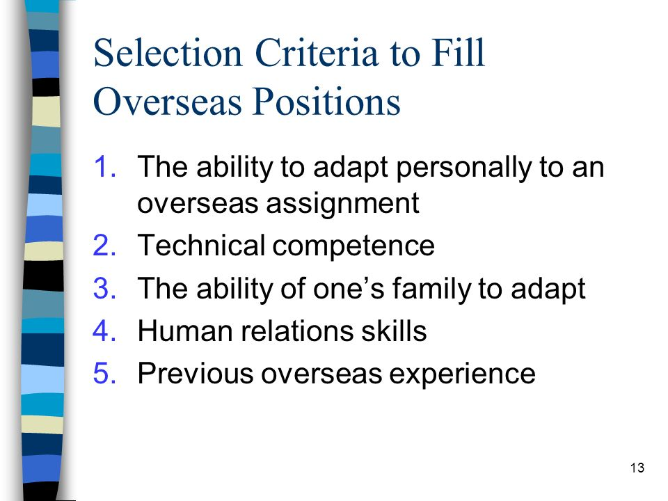 13 Selection Criteria to Fill Overseas Positions 1.The ability to adapt personally to an overseas assignment 2.Technical competence 3.The ability of ones family to adapt 4.Human relations skills 5.Previous overseas experience