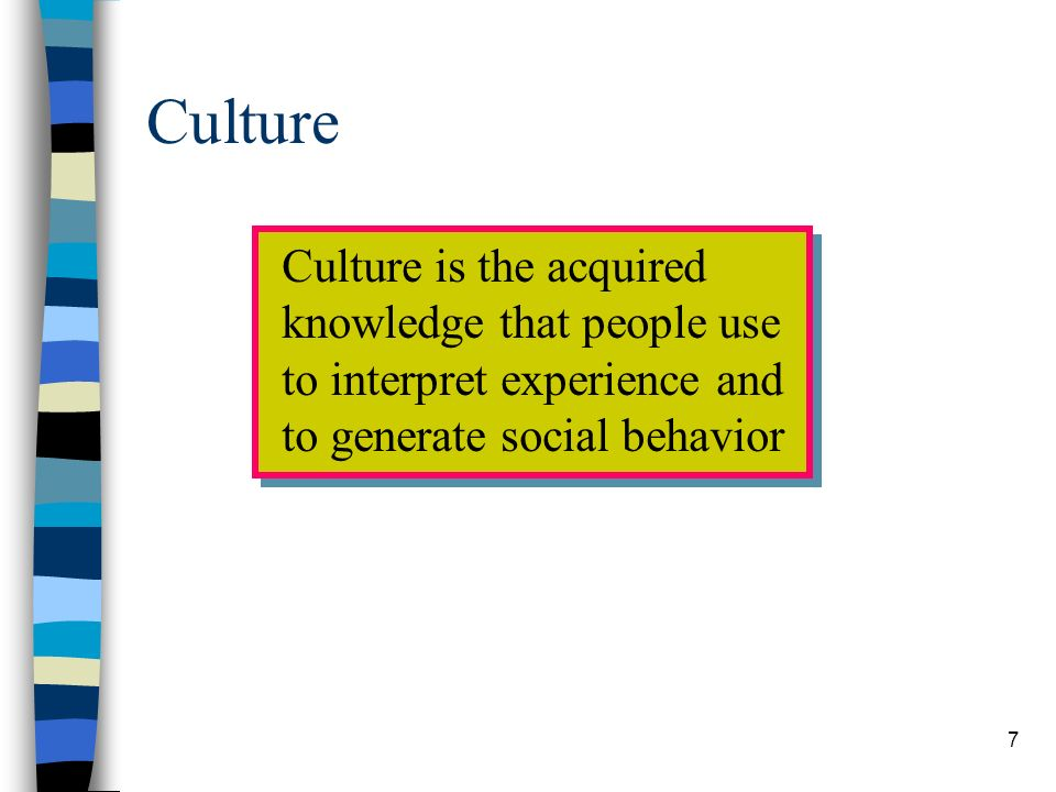 7 Culture Culture is the acquired knowledge that people use to interpret experience and to generate social behavior