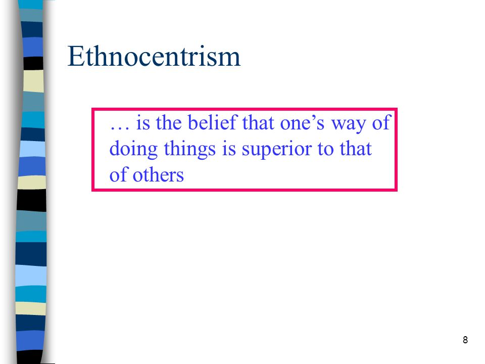 8 Ethnocentrism … is the belief that ones way of doing things is superior to that of others
