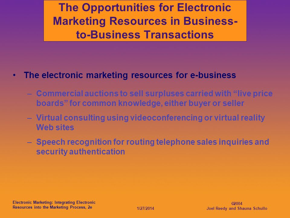 Electronic Marketing: Integrating Electronic Resources into the Marketing Process, 2e 1/27/2014 2004 Joel Reedy and Shauna Schullo The Opportunities for Electronic Marketing Resources in Business- to-Business Transactions The electronic marketing resources for e-business –Commercial auctions to sell surpluses carried with live price boards for common knowledge, either buyer or seller –Virtual consulting using videoconferencing or virtual reality Web sites –Speech recognition for routing telephone sales inquiries and security authentication