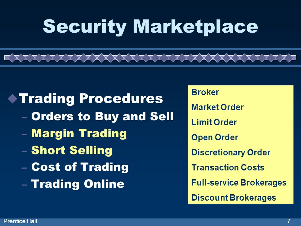 7Prentice Hall Security Marketplace Trading Procedures – Orders to Buy and Sell – Margin Trading – Short Selling – Cost of Trading – Trading Online Broker Market Order Limit Order Open Order Discretionary Order Transaction Costs Full-service Brokerages Discount Brokerages