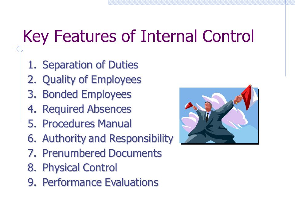 Key Features of Internal Control 1.Separation of Duties 2.Quality of Employees 3.Bonded Employees 4.Required Absences 5.Procedures Manual 6.Authority and Responsibility 7.Prenumbered Documents 8.Physical Control 9.Performance Evaluations