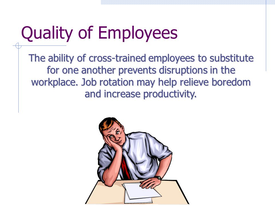 Quality of Employees The ability of cross-trained employees to substitute for one another prevents disruptions in the workplace.