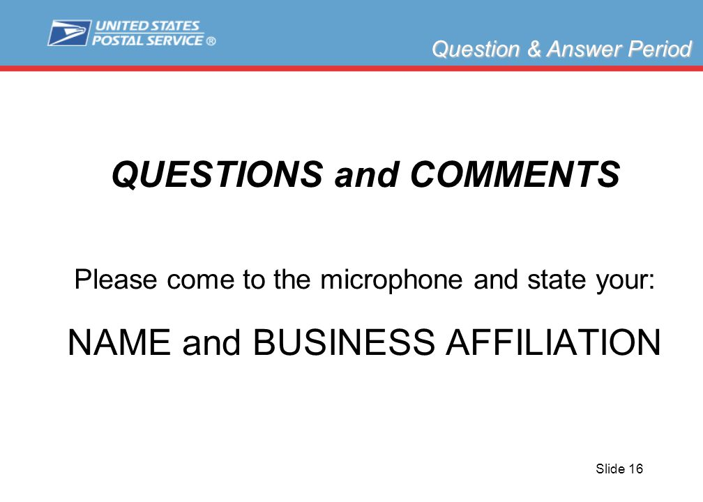 Slide 16 QUESTIONS and COMMENTS Please come to the microphone and state your: NAME and BUSINESS AFFILIATION Question & Answer Period