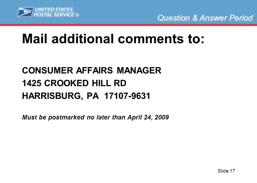 Slide 17 Mail additional comments to: CONSUMER AFFAIRS MANAGER 1425 CROOKED HILL RD HARRISBURG, PA 17107-9631 Must be postmarked no later than April 24, 2009 Question & Answer Period