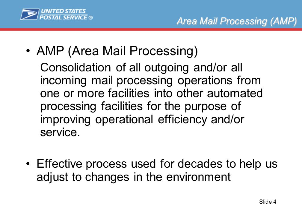 Slide 4 AMP (Area Mail Processing) Consolidation of all outgoing and/or all incoming mail processing operations from one or more facilities into other automated processing facilities for the purpose of improving operational efficiency and/or service.