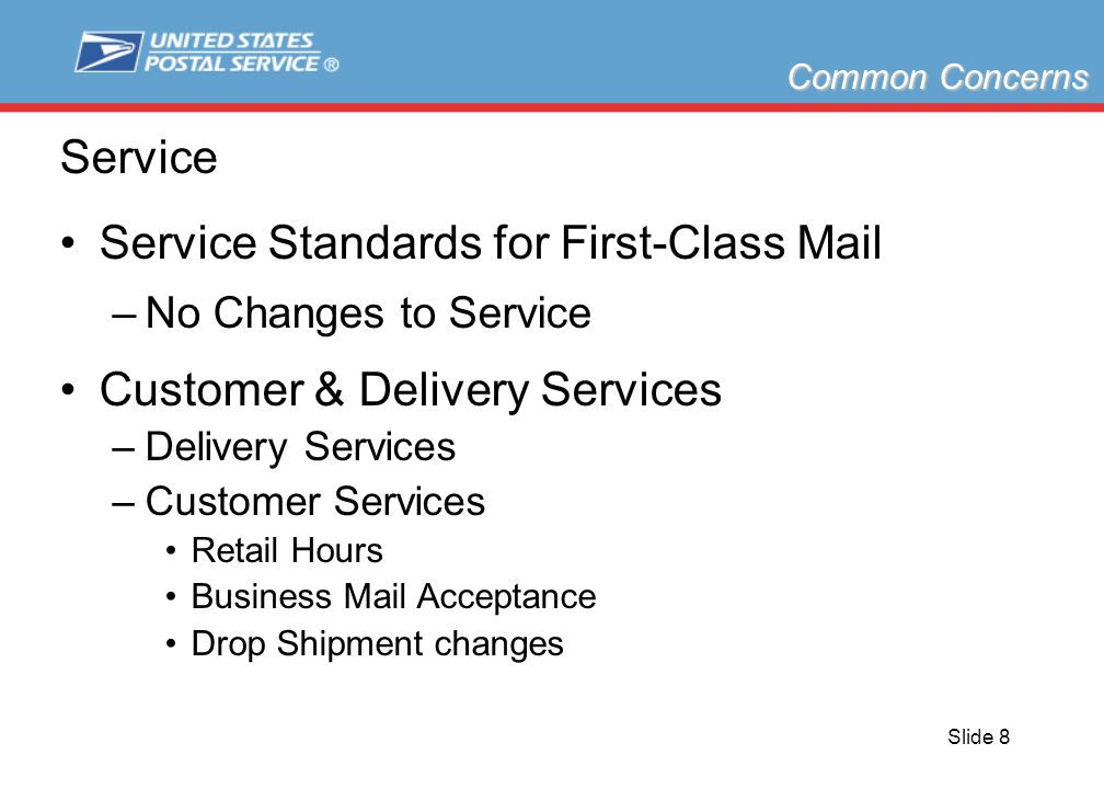 Slide 8 Service Service Standards for First-Class Mail –No Changes to Service Customer & Delivery Services –Delivery Services –Customer Services Retail Hours Business Mail Acceptance Drop Shipment changes Common Concerns