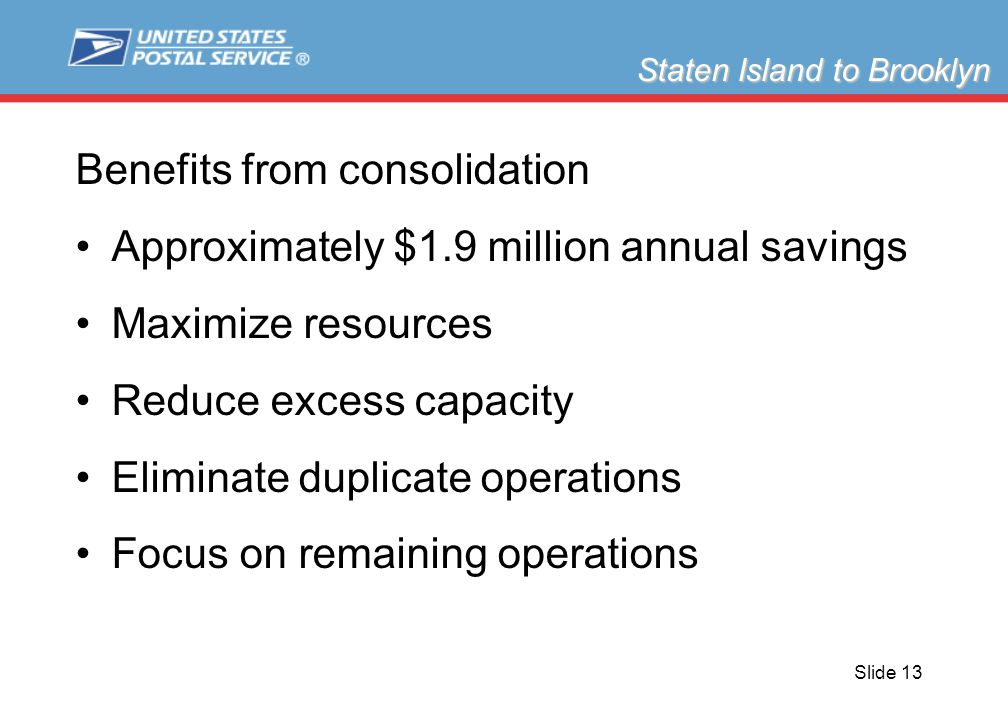 Slide 13 Benefits from consolidation Approximately $1.9 million annual savings Maximize resources Reduce excess capacity Eliminate duplicate operations Focus on remaining operations Staten Island to Brooklyn
