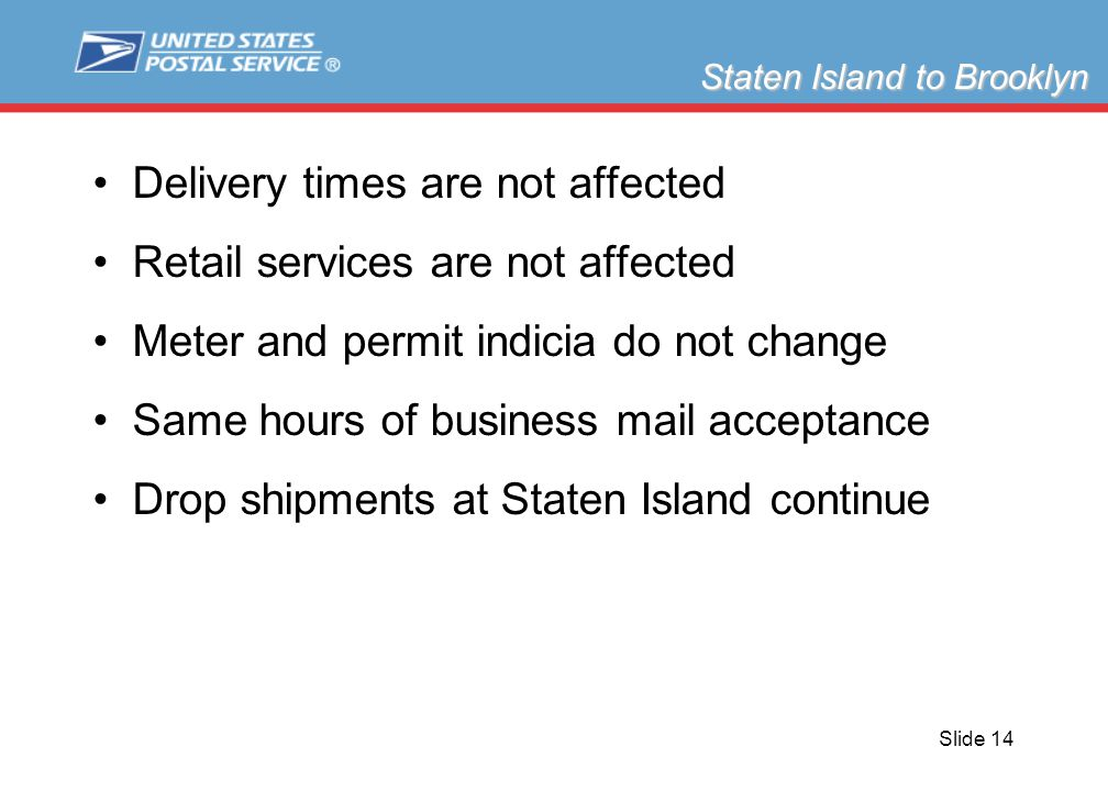 Slide 14 Delivery times are not affected Retail services are not affected Meter and permit indicia do not change Same hours of business mail acceptance Drop shipments at Staten Island continue Staten Island to Brooklyn