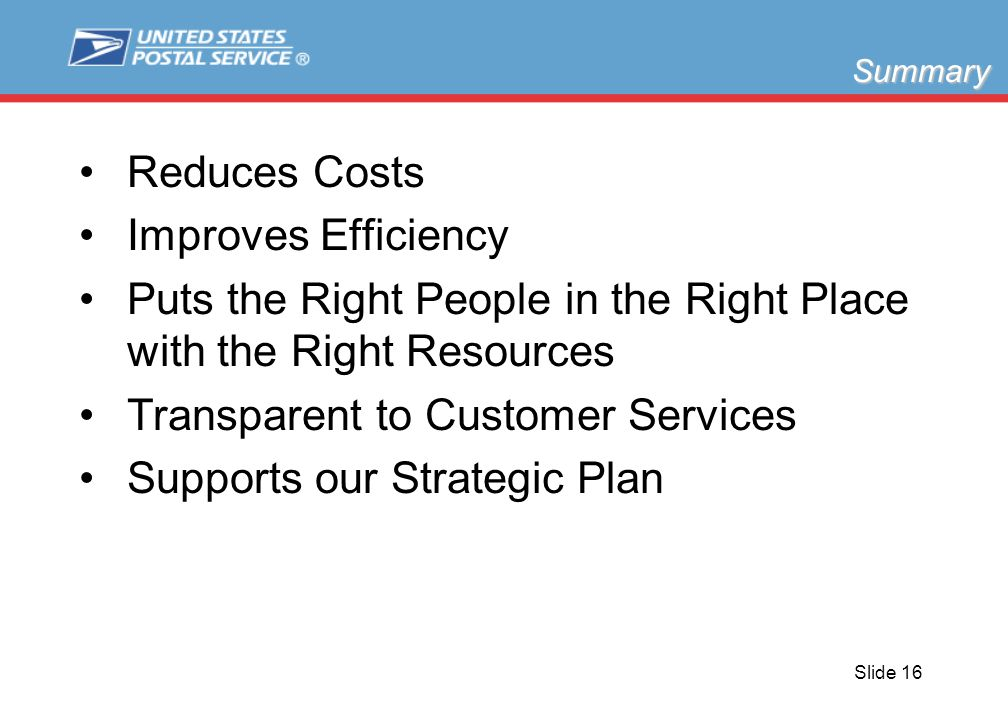 Slide 16 Reduces Costs Improves Efficiency Puts the Right People in the Right Place with the Right Resources Transparent to Customer Services Supports our Strategic Plan Summary