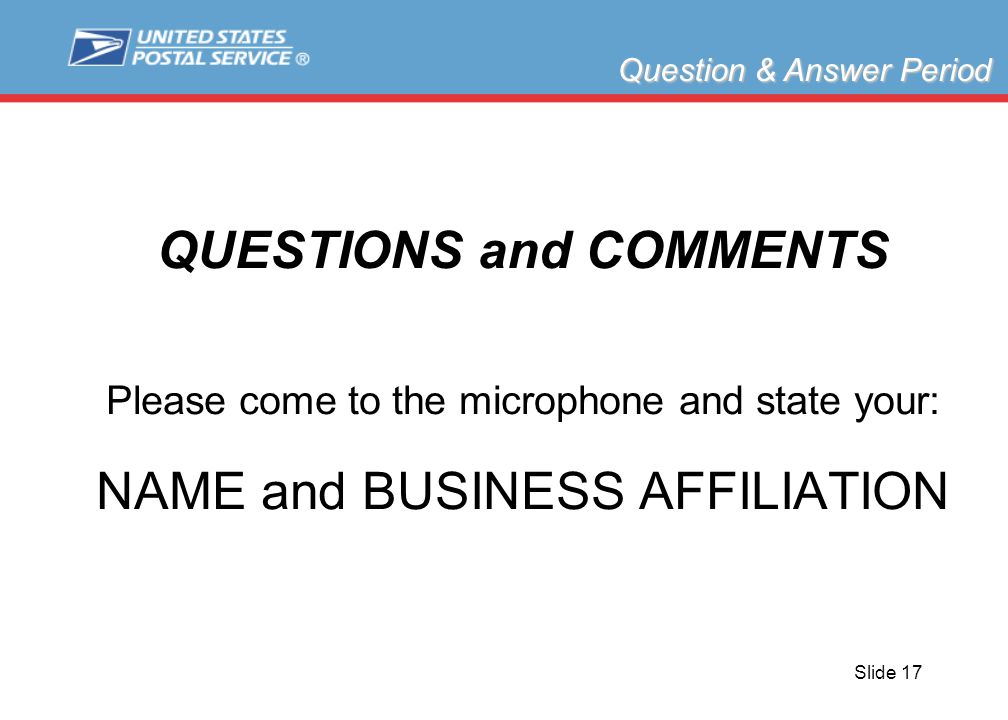 Slide 17 QUESTIONS and COMMENTS Please come to the microphone and state your: NAME and BUSINESS AFFILIATION Question & Answer Period
