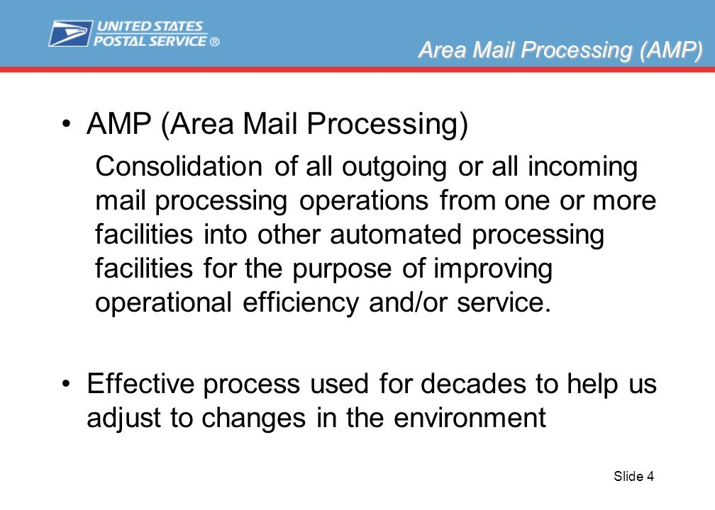 Slide 4 AMP (Area Mail Processing) Consolidation of all outgoing or all incoming mail processing operations from one or more facilities into other automated processing facilities for the purpose of improving operational efficiency and/or service.