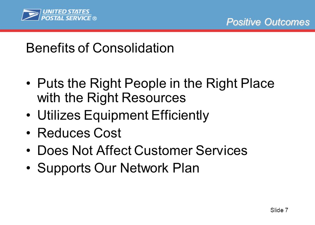 Slide 7 Benefits of Consolidation Puts the Right People in the Right Place with the Right Resources Utilizes Equipment Efficiently Reduces Cost Does Not Affect Customer Services Supports Our Network Plan Positive Outcomes