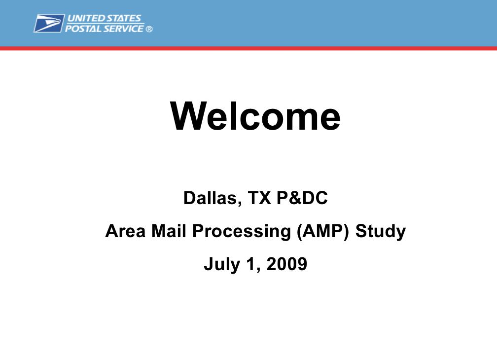 Welcome Dallas, TX P&DC Area Mail Processing (AMP) Study July 1, 2009