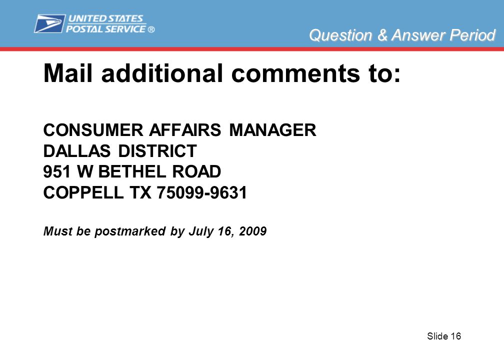 Slide 16 Mail additional comments to: CONSUMER AFFAIRS MANAGER DALLAS DISTRICT 951 W BETHEL ROAD COPPELL TX 75099-9631 Must be postmarked by July 16, 2009 Question & Answer Period