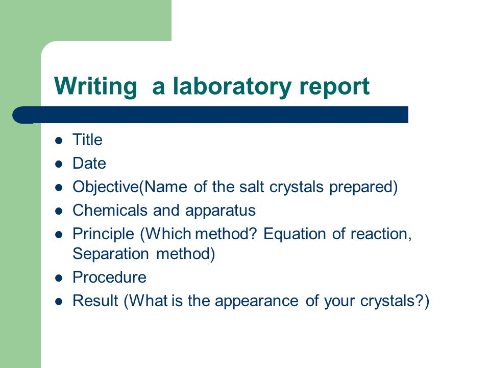 Writing a laboratory report Title Date Objective(Name of the salt crystals prepared) Chemicals and apparatus Principle (Which method.