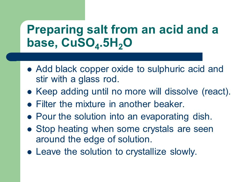 Preparing salt from an acid and a base, CuSO 4.5H 2 O Add black copper oxide to sulphuric acid and stir with a glass rod.