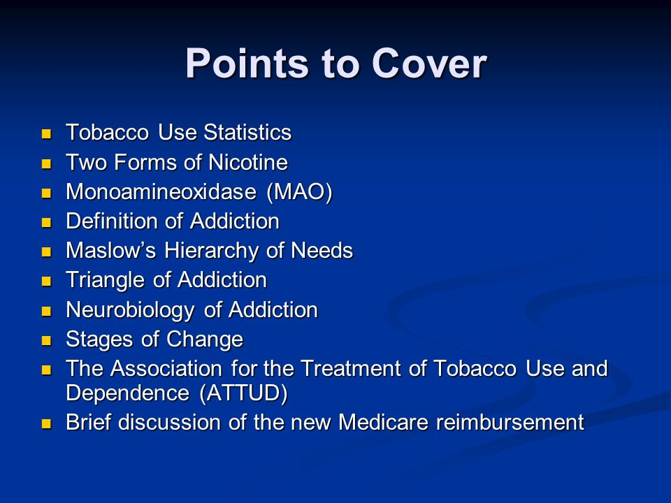Points to Cover Tobacco Use Statistics Tobacco Use Statistics Two Forms of Nicotine Two Forms of Nicotine Monoamineoxidase (MAO) Monoamineoxidase (MAO) Definition of Addiction Definition of Addiction Maslows Hierarchy of Needs Maslows Hierarchy of Needs Triangle of Addiction Triangle of Addiction Neurobiology of Addiction Neurobiology of Addiction Stages of Change Stages of Change The Association for the Treatment of Tobacco Use and Dependence (ATTUD) The Association for the Treatment of Tobacco Use and Dependence (ATTUD) Brief discussion of the new Medicare reimbursement Brief discussion of the new Medicare reimbursement