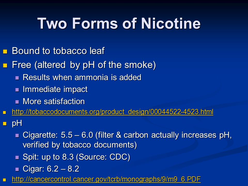 Two Forms of Nicotine Bound to tobacco leaf Bound to tobacco leaf Free (altered by pH of the smoke) Free (altered by pH of the smoke) Results when ammonia is added Results when ammonia is added Immediate impact Immediate impact More satisfaction More satisfaction http://tobaccodocuments.org/product_design/00044522-4523.html http://tobaccodocuments.org/product_design/00044522-4523.html http://tobaccodocuments.org/product_design/00044522-4523.html pH pH Cigarette: 5.5 – 6.0 (filter & carbon actually increases pH, verified by tobacco documents) Cigarette: 5.5 – 6.0 (filter & carbon actually increases pH, verified by tobacco documents) Spit: up to 8.3 (Source: CDC) Spit: up to 8.3 (Source: CDC) Cigar: 6.2 – 8.2 Cigar: 6.2 – 8.2 http://cancercontrol.cancer.gov/tcrb/monographs/9/m9_6.PDF http://cancercontrol.cancer.gov/tcrb/monographs/9/m9_6.PDF http://cancercontrol.cancer.gov/tcrb/monographs/9/m9_6.PDF