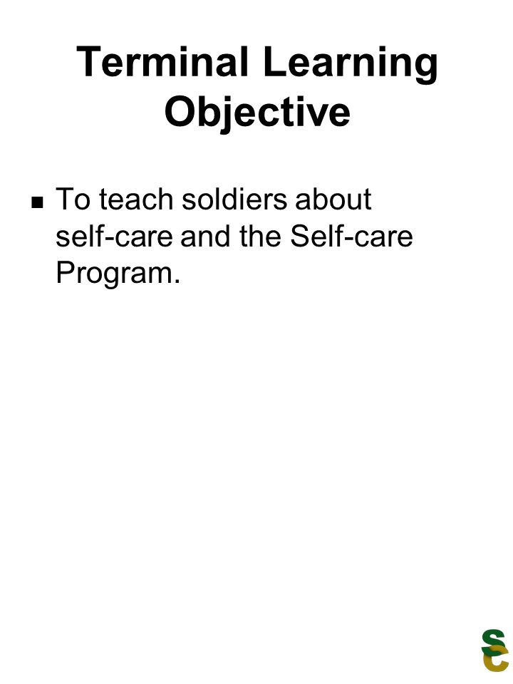Terminal Learning Objective To teach soldiers about self-care and the Self-care Program.