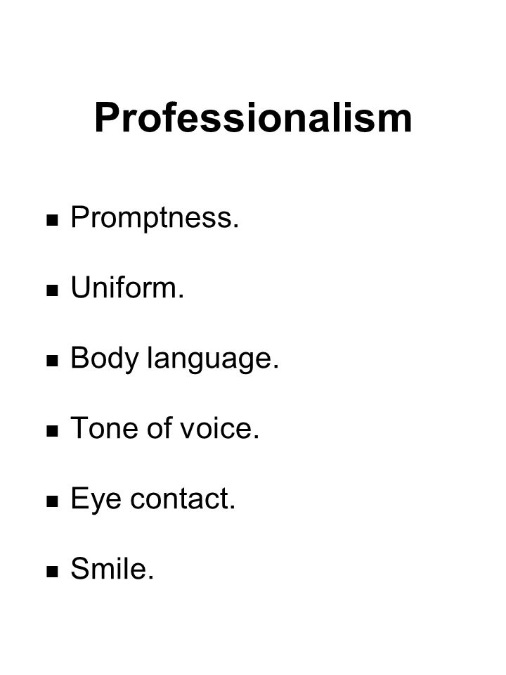 Professionalism Promptness. Uniform. Body language. Tone of voice. Eye contact. Smile.