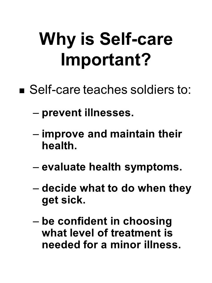 Why is Self-care Important. Self-care teaches soldiers to: –prevent illnesses.