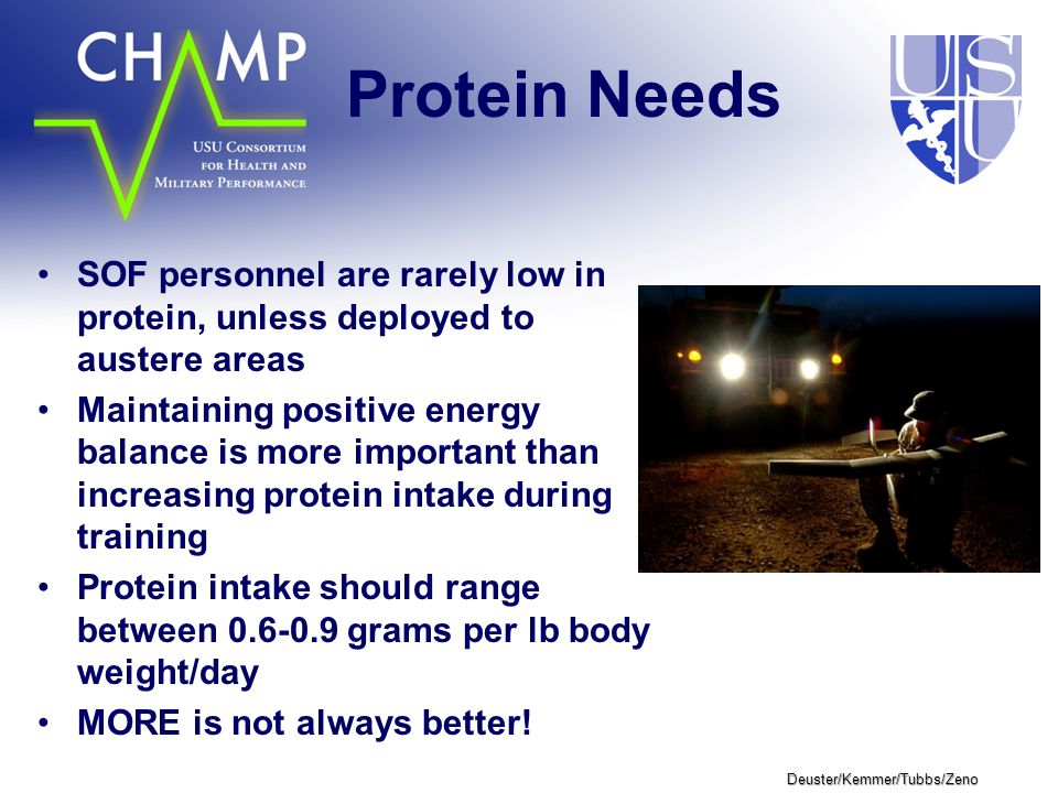 Deuster/Kemmer/Tubbs/Zeno Protein Needs SOF personnel are rarely low in protein, unless deployed to austere areas Maintaining positive energy balance is more important than increasing protein intake during training Protein intake should range between 0.6-0.9 grams per lb body weight/day MORE is not always better!