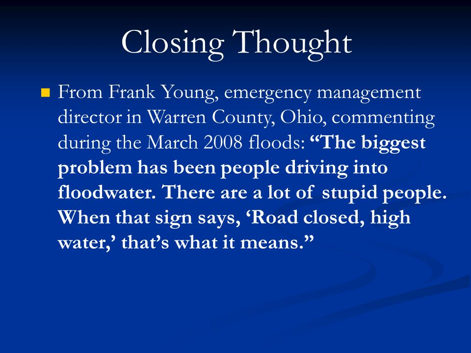 Closing Thought From Frank Young, emergency management director in Warren County, Ohio, commenting during the March 2008 floods: The biggest problem has been people driving into floodwater.