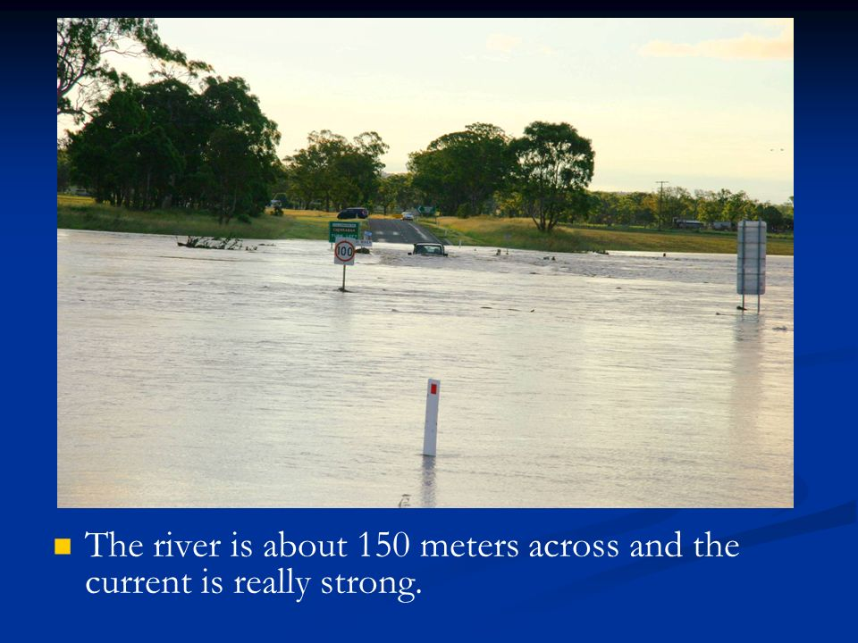The river is about 150 meters across and the current is really strong.