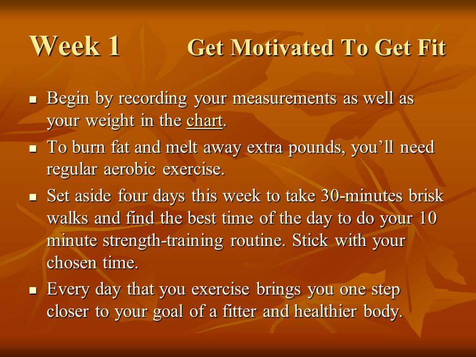 Week 1 Get Motivated To Get Fit Begin by recording your measurements as well as your weight in the chart.