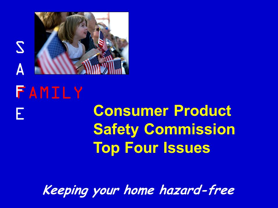 FAMILY SAFESAFE Keeping your home hazard-free Consumer Product Safety Commission Top Four Issues